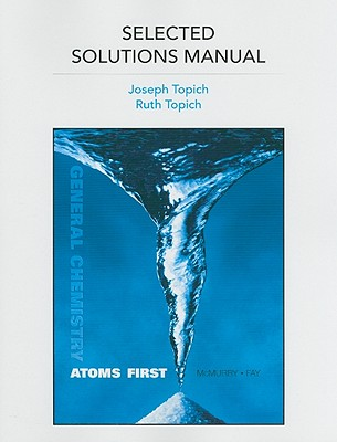 Selected Solutions Manual for General Chemistry: Atoms First - Topich, Joseph, and Topich, Ruth