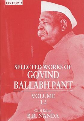 Selected Works of Govind Ballabh Pant: Volume 12 - Pant, Govind Ballabh, and Nanda, B R (Editor)