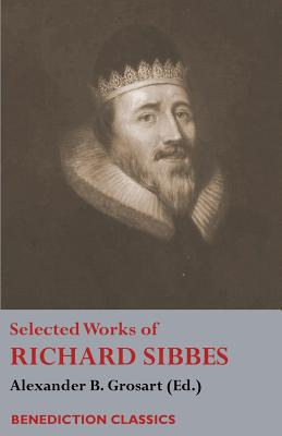 Selected Works of Richard Sibbes: Memoir of Richard Sibbes, Description of Christ, The Bruised Reed and Smoking Flax, The Sword of the Wicked, The Soul's Conflict with Itself and Victory over Itself by Faith, The Saint's Safety in Evil Times, Christ is... - Sibbes, Richard, and Grosart, Alexander B (Editor)