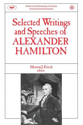 Selected Writings & Speeches of Alexander Hamilton - Frisch, Morton J (Editor), and Hamilton, Alexander