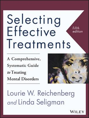 Selecting Effective Treatments: A Comprehensive, Systematic Guide to Treating Mental Disorders - Seligman, Linda, and Reichenberg, Lourie W