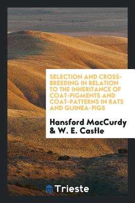 Selection and Cross-Breeding in Relation to the Inheritance of Coat-Pigments and Coat-Patterns in Rats and Guinea-Pigs - MacCurdy, Hansford