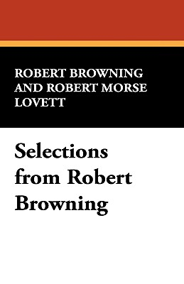 Selections from Robert Browning - Browning, Robert, and Lovett, Robert Morse (Editor)
