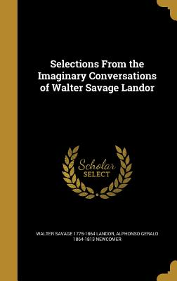 Selections from the Imaginary Conversations of Walter Savage Landor - Landor, Walter Savage 1775-1864, and Newcomer, Alphonso Gerald 1864-1813