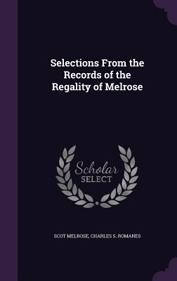 Selections from the Records of the Regality of Melrose - Melrose, Scot