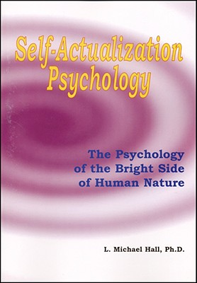 Self-Actualization Psychology: The Positive Psychology of Human Nature's Bright Side - Hall, L Michael