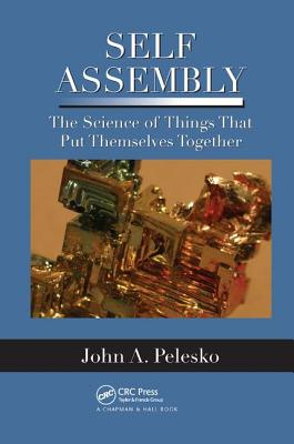 Self Assembly: The Science of Things That Put Themselves Together - Pelesko, John A.