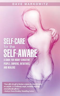 Self-Care for the Self-Aware: A Guide for Highly Sensitive People, Empaths, Intuitives, and Healers - Markowitz, Dave