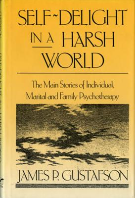 Self-Delight in a Harsh World: The Main Stories of Individual, Marital and Family Psychotherapy - Gustafson, James Paul