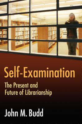 Self-Examination: The Present and Future of Librarianship - Budd, John M