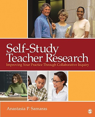 Self-Study Teacher Research: Improving Your Practice Through Collaborative Inquiry - Samaras, Anastasia P