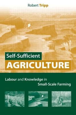 Self-Sufficient Agriculture: Labor and Knowledge in Small-Scale Farming - Tripp, Robert