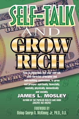 Self-Talk and Grow Rich: A New Millennium Guide for Individuals Tired of Living from Paycheck to Paycheck Who Would Rather Live the Good Life of Wealth and Riches. - Mosley, James L