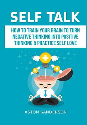 Self Talk: How to Train Your Brain to Turn Negative Thinking into Positive Thinking & Practice Self Love - Sanderson, Aston
