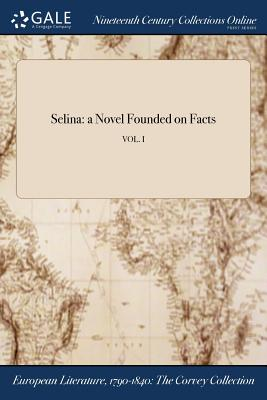 Selina: A Novel Founded on Facts; Vol. I - Anonymous