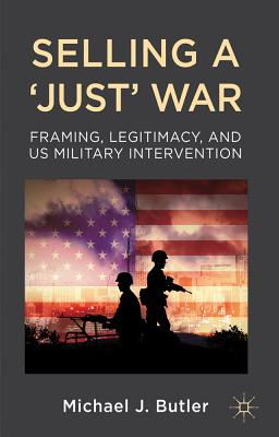 Selling a Just War: Framing, Legitimacy and US Military Intervention - Butler, Michael J.