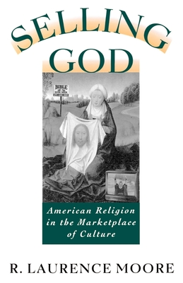 Selling God: American Religion in the Marketplace of Culture - Moore, R Laurence