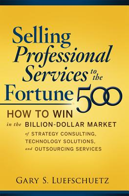 Selling Professional Services to the Fortune 500: How to Win in the Billion-Dollar Market of Strategy Consulting, Technology Solutions, and Outsourcing Services - Luefschuetz, Gary S