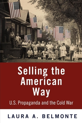 Selling the American Way: U.S. Propaganda and the Cold War - Belmonte, Laura A