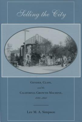Selling the City: Gender, Class, and the California Growth Machine, 1880-1940 - Simpson, Lee M A