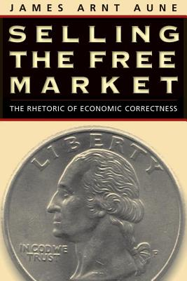 Selling the Free Market: The Rhetoric of Economic Correctness - Aune, James Arnt