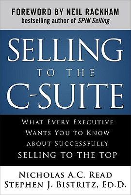 Selling to the C-Suite: What Every Executive Wants You to Know about Successfully Selling to the Top - Read, Nicholas A C, and Bistritz, Stephen J, Ed