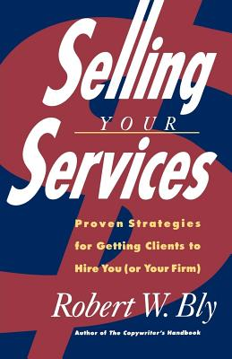 Selling Your Services: Proven Strategies for Getting Clients to Hire You (or Your Firm) - Bly, Robert W