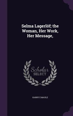 Selma Lagerlof; The Woman, Her Work, Her Message, - Maule, Harry E