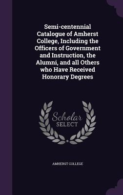 Semi-Centennial Catalogue of Amherst College, Including the Officers of Government and Instruction, the Alumni, and All Others Who Have Received Honorary Degrees - Amherst College (Creator)