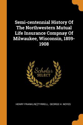 Semi-Centennial History of the Northwestern Mutual Life Insurance Compnay of Milwaukee, Wisconsin, 1859-1908 - [Tyrrell, Henry Franklin], and George H Noyes (Creator)