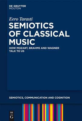 Semiotics of Classical Music: How Mozart, Brahms and Wagner Talk to Us - Tarasti, Eero