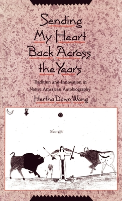 Sending My Heart Back Across the Years: Tradition and Innovation in Native American Autobiography - Wong, Hertha Dawn