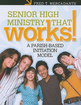 Senior High Ministry That Works!: A Parish-Based Initiation Model - Mercadante, Fred T