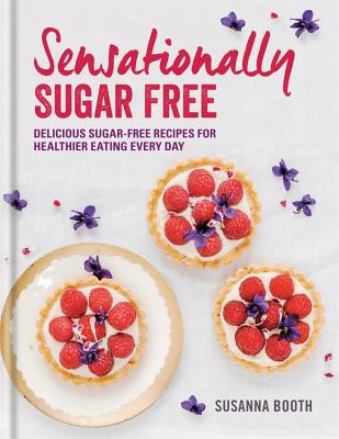 Sensationally Sugar Free: Delicious Sugar-Free Recipes for Healthier Eating Every Day - Booth, Susanna