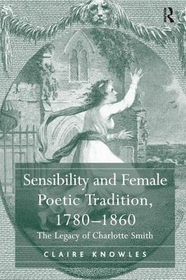Sensibility and Female Poetic Tradition, 1780-1860: The Legacy of Charlotte Smith - Knowles, Claire