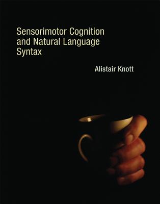 Sensorimotor Cognition and Natural Language Syntax - Knott, Alistair