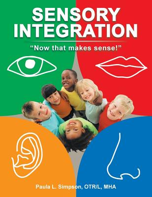 Sensory Integration: Now That Makes Sense! - Simpson Otr L Mha, Paula L