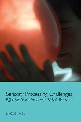 Sensory Processing Challenges: Effective Clinical Work with Kids & Teens - Biel, Lindsey