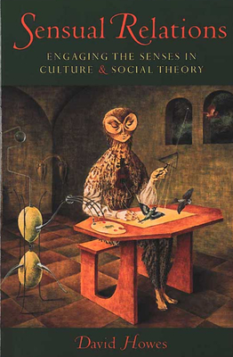 Sensual Relations: Engaging the Senses in Culture and Social Theory - Howes, David