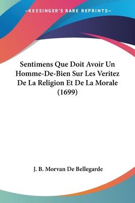 Sentimens Que Doit Avoir Un Homme-de-Bien Sur Les Veritez de La Religion Et de La Morale (1699) - Bellegarde, J B Morvan De