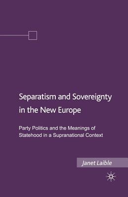 Separatism and Sovereignty in the New Europe: Party Politics and the Meanings of Statehood in a Supranational Context - Laible, Janet