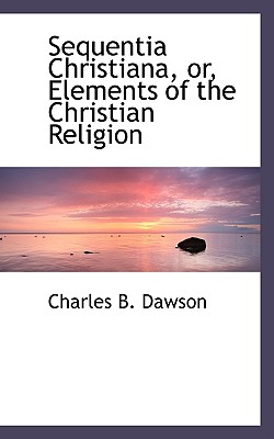 Sequentia Christiana, Or, Elements of the Christian Religion - Dawson, Charles B