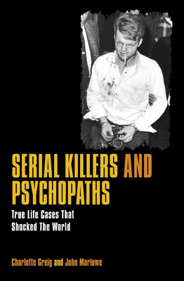Serial Killers & Psychopaths: True Life Cases That Shocked the World - Greig, Charlotte, and Marlowe, John