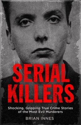 Serial Killers: Shocking, Gripping True Crime Stories of the Most Evil Murderers - Innes, Brian