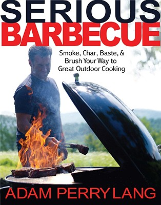 Serious Barbecue: Smoke, Char, Baste, and Brush Your Way to Great Outdoor Cooking - Lang, Adam Perry, and Loftus, David (Photographer), and Goode, JJ