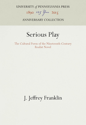 Serious Play: The Cultural Form of the Nineteenth-Century Realist Novel - Franklin, J Jeffrey