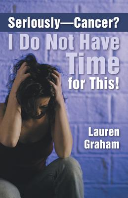 Seriously-Cancer? I Do Not Have Time for This! - Graham, Lauren