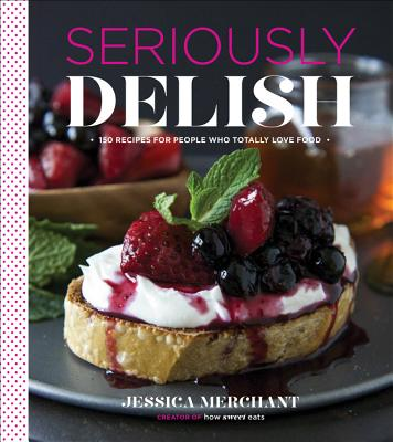 Seriously Delish: 150 Recipes for People Who Totally Love Food - Merchant, Jessica