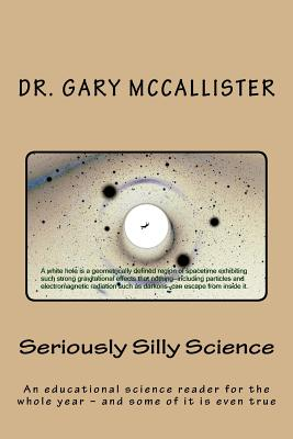 Seriously Silly Science: A Science Reader for the Year - And Some of It Is Even True - McCallister, Dr Gary Loren