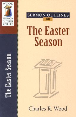 Sermon Outlines on the Easter Season - Wood, Charles R